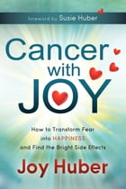 Cancer with Joy: How to Transform Fear into Happiness and Find the Bright Side Effects by Joy Huber