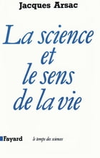La Science et le sens de la vie by Jacques Arsac