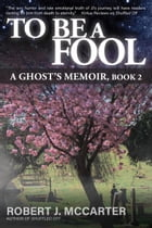 To Be a Fool: A Ghost's Memoir, Book 2 by Robert J. McCarter
