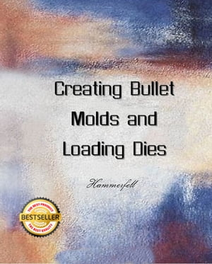 Creating Bullet Molds and Loading Dies