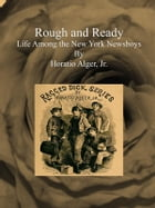Rough and Ready: Life Among the New York Newsboys by Horatio Alger, Jr.