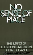 No Sense of Place: The Impact of Electronic Media on Social Behavior by Joshua Meyrowitz