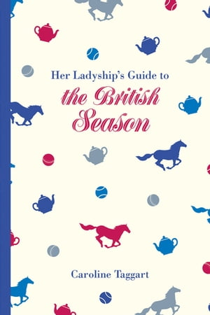 Her Ladyship's Guide to the British Season The essential practical and etiquette guide