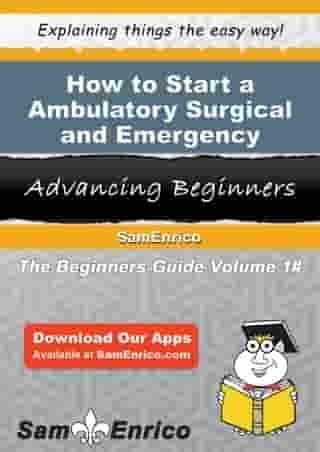 How to Start a Ambulatory Surgical and Emergency Center Business: How to Start a Ambulatory Surgical and Emergency Center Business by Lorraine Hunter