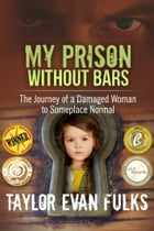 My Prison Without Bars: The Journey of a Damaged Woman to Someplace Normal by Taylor Fulks