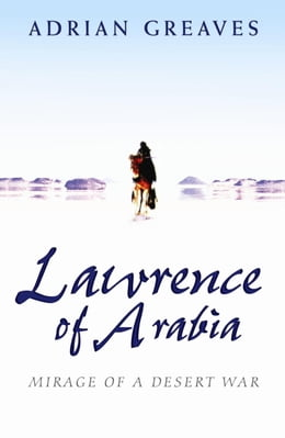 Book Lawrence Of Arabia: Mirage Of A Desert War by Adrian Greaves