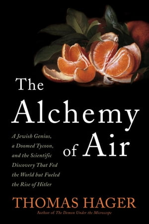 The Alchemy of Air A Jewish Genius,  a Doomed Tycoon,  and the Scientific Discovery That Fed the World but Fueled the Rise of Hitler