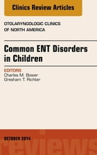 Common ENT Disorders in Children, An Issue of Otolaryngologic Clinics of North America, E-Book by Charles M. Bower, MD