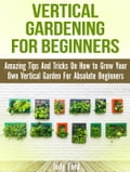 Vertical Gardening for Beginners: Amazing Tips And Tricks On How to Grow Your Own Vertical Garden For Absolute Beginners ca0b9f9a-dd03-44a0-b448-be5e950952e7