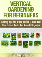 Vertical Gardening for Beginners: Amazing Tips And Tricks On How to Grow Your Own Vertical Garden For Absolute Beginners by Jody Ford