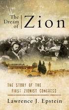 The Dream of Zion: The Story of the First Zionist Congress by Lawrence J. Epstein