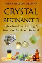 Crystal Resonance 3: High Vibrational Letting Go from the Earth and Beyond by Kerry Nelson Selman