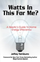 Watts In This For Me?: A Skeptic's Guide To Home Energy Efficiency by Jeffrey Tamburro