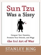 Sun Tzu Was a Sissy: Conquer Your Enemies, Promote Your Friends, and Wage the Real Art of War by Stanley Bing