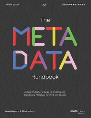The Metadata Handbook: A Book Publisher's Guide to Creating and Distributing Metadata for Print and Ebooks by Renée Register