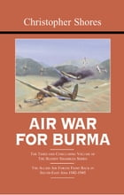 Air War for Burma: The Concluding Volume of The Bloody Shambles Series. The Allied Air Forces Fight Back in South-East  by Christopher Shores