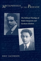 Metaphysics of the Profane: The Political Theology of Walter Benjamin and Gershom Scholem by Eric Jacobson