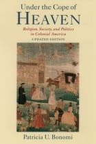 Under the Cope of Heaven: Religion, Society, and Politics in Colonial America by Patricia U. Bonomi