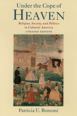 Book Under the Cope of Heaven: Religion, Society, and Politics in Colonial America by Patricia U. Bonomi
