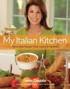 My Italian Kitchen: Home-Style Recipes Made Lighter & Healthier by Janet Zappala