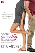Totally, Sweetly, Irrevocably by Kira Archer