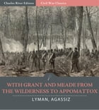 With Grant and Meade from the Wilderness to Appomattox by Colonel Theodore Lyman and George Agassiz