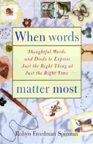 When Words Matter Most: Thoughtful Words and Deeds to Express Just the Right Thing at Just the Right Tim e by Robyn Freedman Spizman