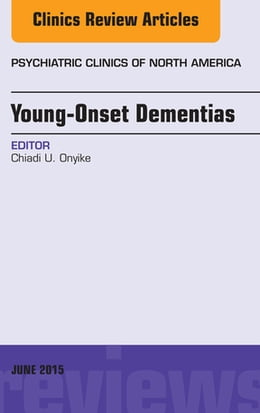 Book Young-Onset Dementias, An Issue of Psychiatric Clinics of North America, E-Book by Chiadi U. Onyike, MD