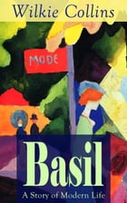 Basil: A Story of Modern Life: From the prolific English writer, best known for The Woman in White, Armadale, The Moonstone, The Dead Secret, Man and  by Wilkie Collins