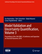 Model Validation and Uncertainty Quantification, Volume 3: Proceedings of the 34th IMAC, A Conference and Exposition on Structural Dynamics 2016 by Tyler Schoenherr