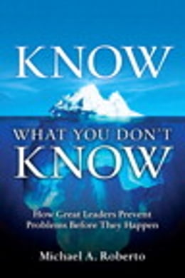 Book Know What You Don't Know: How Great Leaders Prevent Problems Before They Happen by Michael A. Roberto
