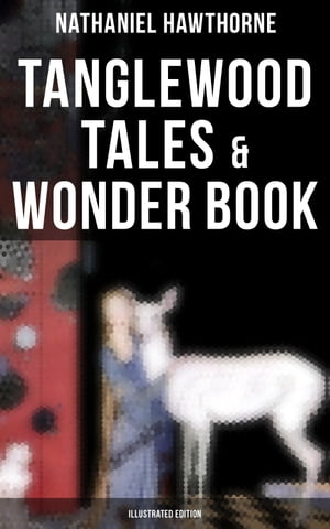Tanglewood Tales & Wonder Book (Illustrated Edition): Greatest Stories from Greek Mythology for Children with Captivating Tales of Epic Heroes & Heroines by Nathaniel Hawthorne