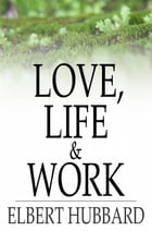 Love, Life & Work: Being a Book of Opinions Reasonably Good-Natured Concerning How to Attain the Highest Happiness for  by Elbert Hubbard