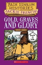 Gold, Graves and Glory: 1850–1880 by Jackie French