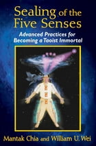 Sealing of the Five Senses: Advanced Practices for Becoming a Taoist Immortal by Mantak Chia