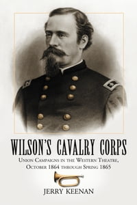 Wilson's Cavalry Corps: Union Campaigns in the Western Theatre, October 1864 through Spring 1865