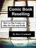 Comic Book Reselling: How to Flip Comics on eBay for Fun and Profit by Don A Lashomb