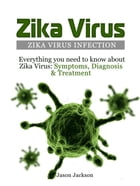 Zika Virus: Zika Virus Infection: Everything you need to know about Zika Virus: Symptoms, Diagnosis & Treatment by Jason Jackson