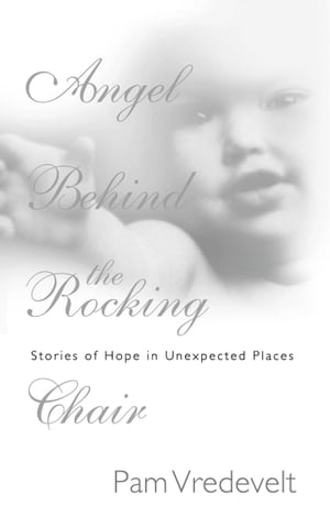 Angel Behind the Rocking Chair Stories of Hope in Unexpected Places