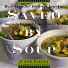Saved By Soup: More Than 100 Delicious Low-Fat Soups To Eat And Enjoy Every Day by Judith Barrett