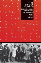 This Life Of Sounds : Evenings For New Music In Buffalo by Renee Levine Packer