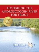 Fly Fishing the Androscoggin River for Trout by Jon Howe