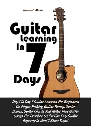 Guitar Learning in 7 Days: Day 1 To Day 7 Guitar Lessons For Beginners On Finger Picking, Guitar Tuning, Guitar Scales, Guitar  by Deanna F. Martin