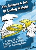 The Science & Art Of Losing Weight: Learn How To Sculpt Your Body Into A Masterpiece by Tommy Gentleman