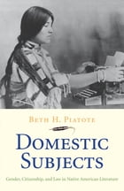 Domestic Subjects: Gender, Citizenship, and Law in Native American Literature by Beth H. Piatote