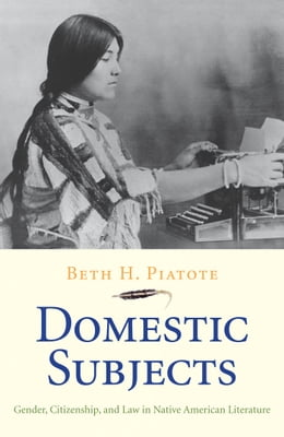 Book Domestic Subjects: Gender, Citizenship, and Law in Native American Literature by Beth H. Piatote