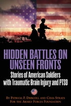 Hidden Battles On Unseen Fronts Stories Of American Soldiers With Traumatic Brain Injury And Ptsd: Stories of American Soldiers with Traumatic Brain I by Driscoll Patricia
