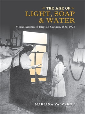 The Age of Light, Soap, and Water: Moral Reform in English Canada, 1885-1925 by Mariana Valverde