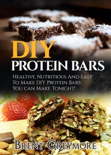 DIY Protein Bars: Healthy, Nutritious, Easy To Make DIY Protein Bar Recipes You Can Make At Home…