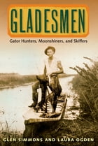 Gladesmen: Gator Hunters, Moonshiners, and Skiffers by Glen Simmons